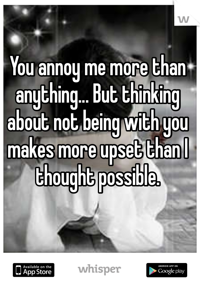 You annoy me more than anything... But thinking about not being with you makes more upset than I thought possible.