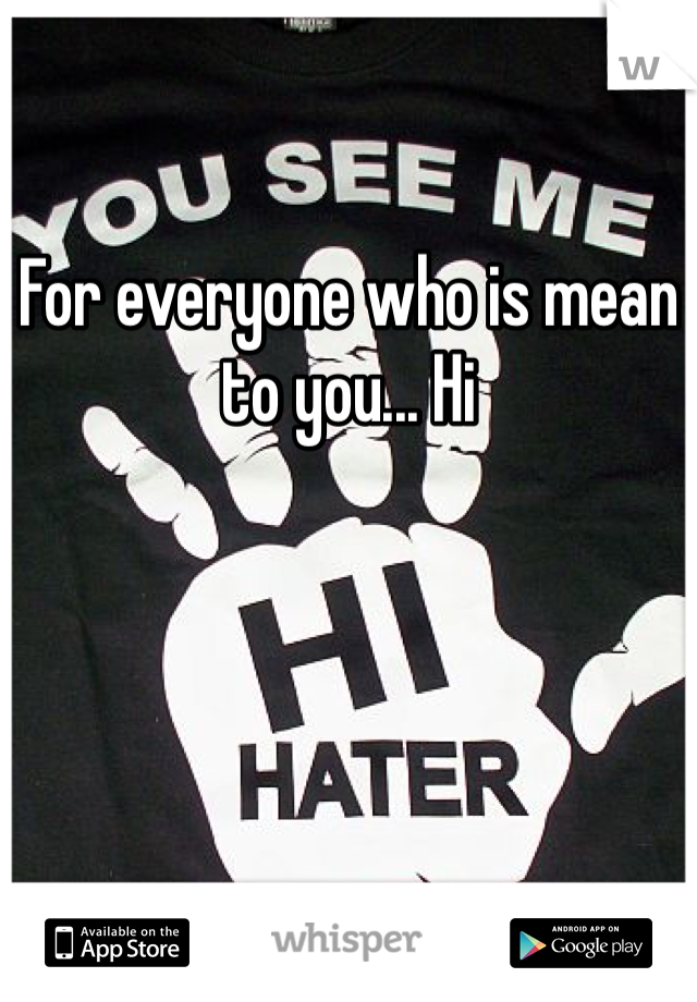 For everyone who is mean to you... Hi
