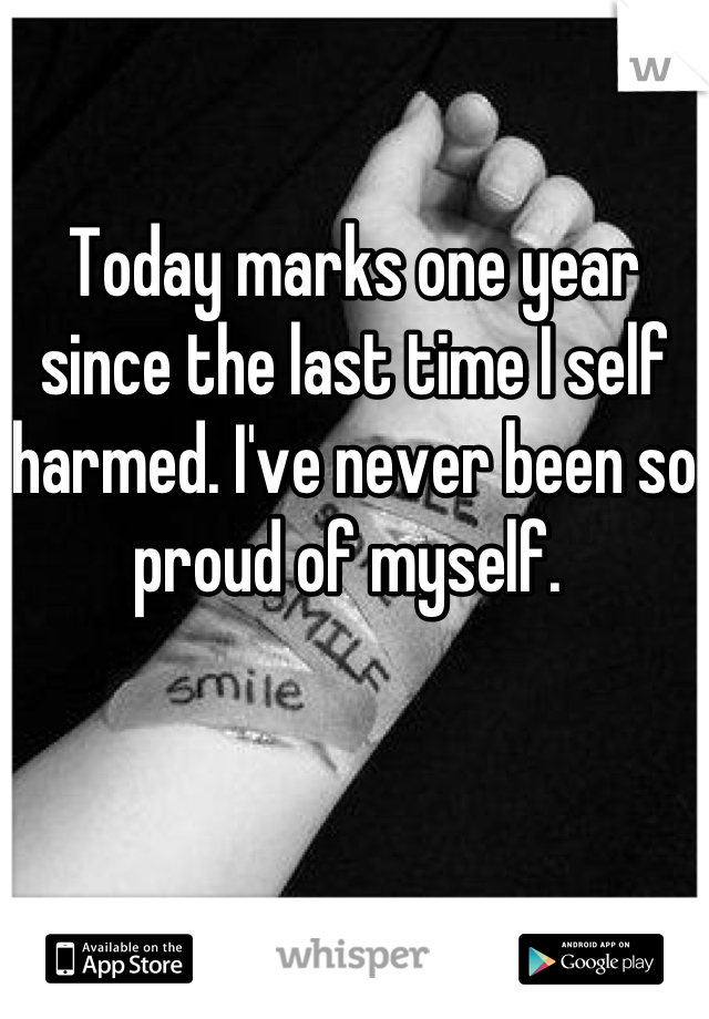 Today marks one year since the last time I self harmed. I've never been so proud of myself.