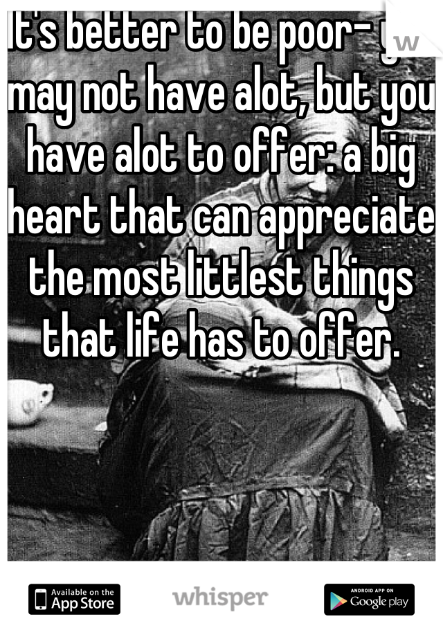 It's better to be poor- you may not have alot, but you have alot to offer: a big heart that can appreciate the most littlest things that life has to offer.