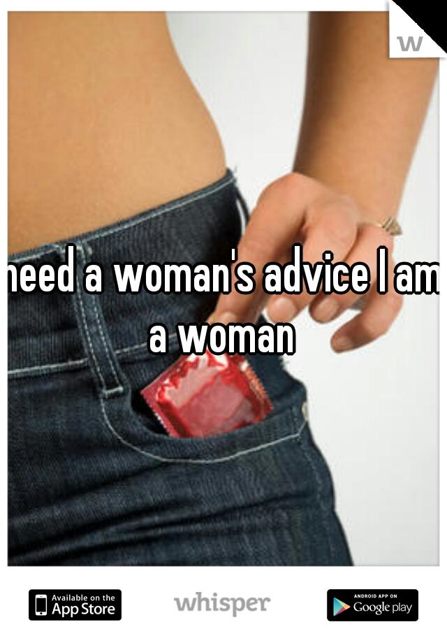 need a woman's advice I am a woman