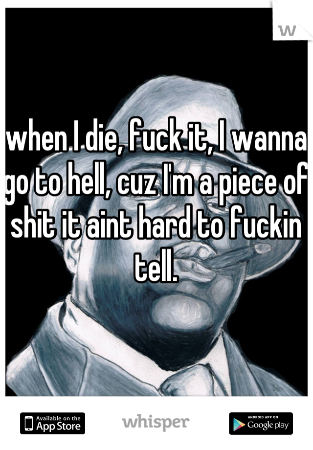 when I die, fuck it, I wanna go to hell, cuz I'm a piece of shit it aint hard to fuckin tell.