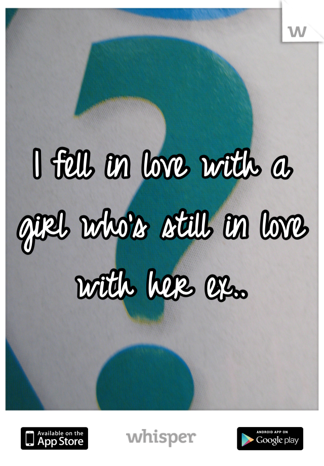 I fell in love with a girl who's still in love with her ex..
