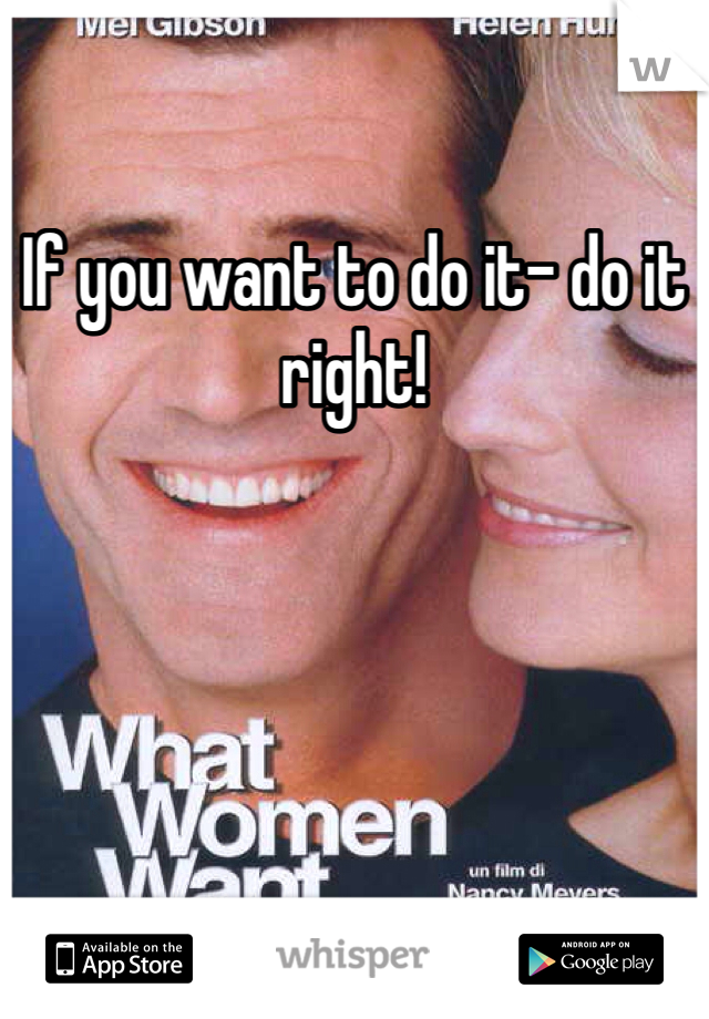 If you want to do it- do it right!