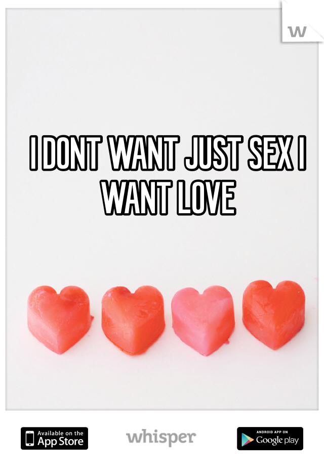I DONT WANT JUST SEX I WANT LOVE