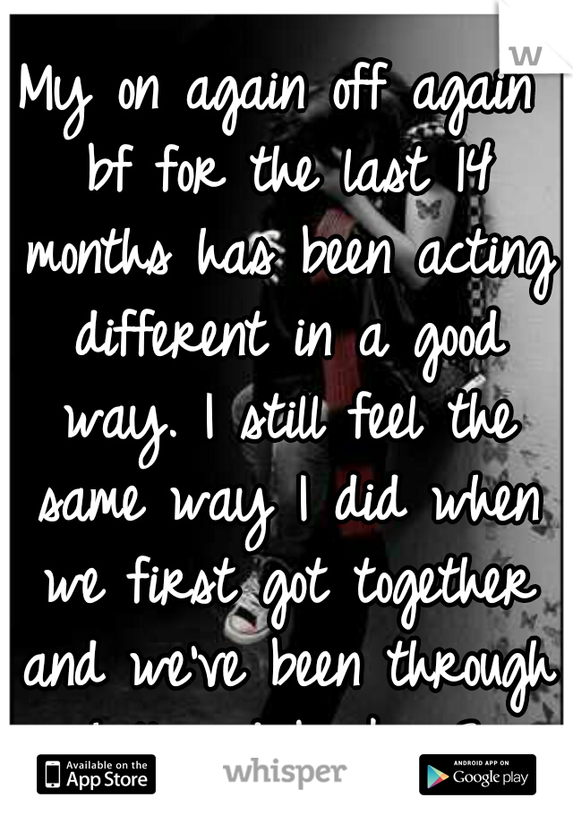 My on again off again bf for the last 14 months has been acting different in a good way. I still feel the same way I did when we first got together and we've been through hell and back. <3