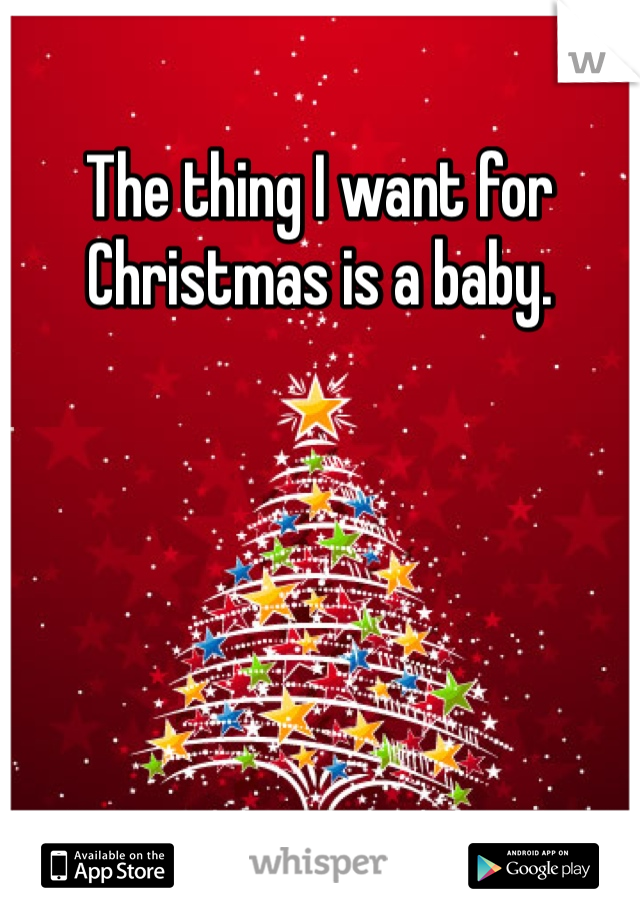 The thing I want for Christmas is a baby.