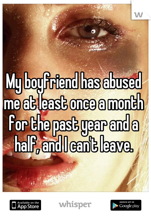 My boyfriend has abused me at least once a month for the past year and a half, and I can't leave.