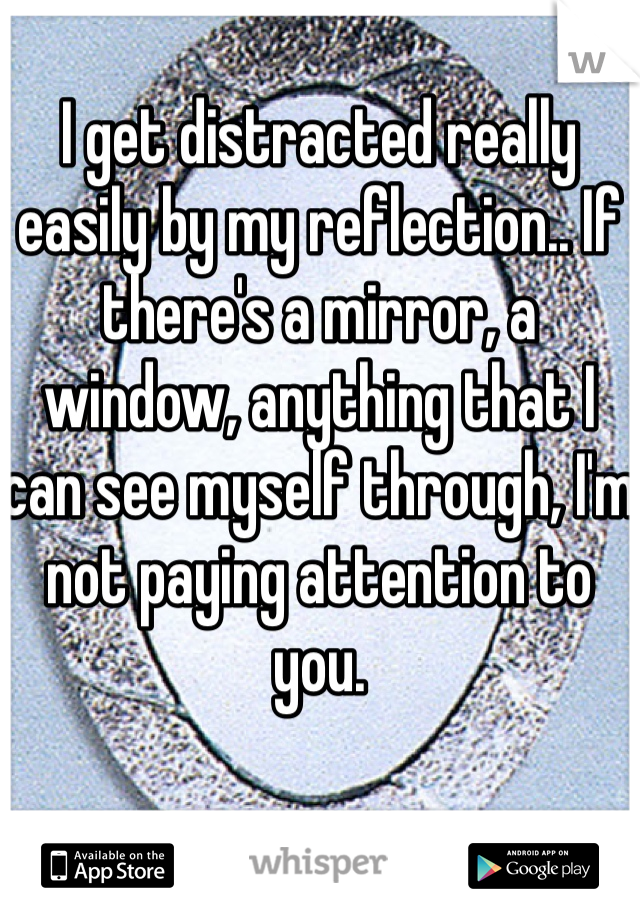 I get distracted really easily by my reflection.. If there's a mirror, a window, anything that I can see myself through, I'm not paying attention to you.