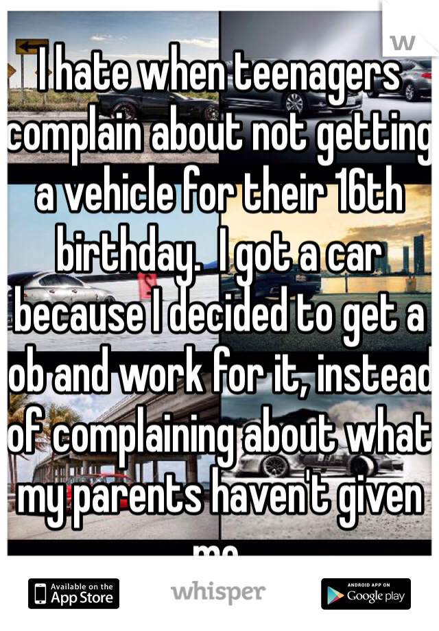 I hate when teenagers complain about not getting a vehicle for their 16th birthday.  I got a car because I decided to get a job and work for it, instead of complaining about what my parents haven't given me.
