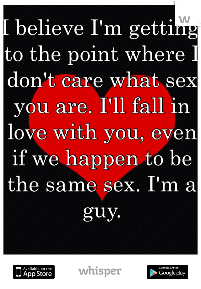 I believe I'm getting to the point where I don't care what sex you are. I'll fall in love with you, even if we happen to be the same sex. I'm a guy.