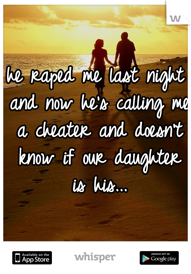 he raped me last night and now he's calling me a cheater and doesn't know if our daughter is his...