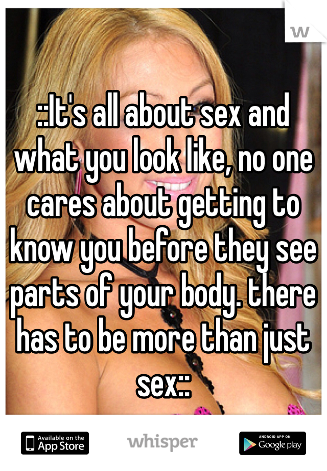::It's all about sex and what you look like, no one cares about getting to know you before they see parts of your body. there has to be more than just sex::