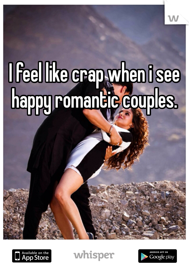 I feel like crap when i see happy romantic couples.