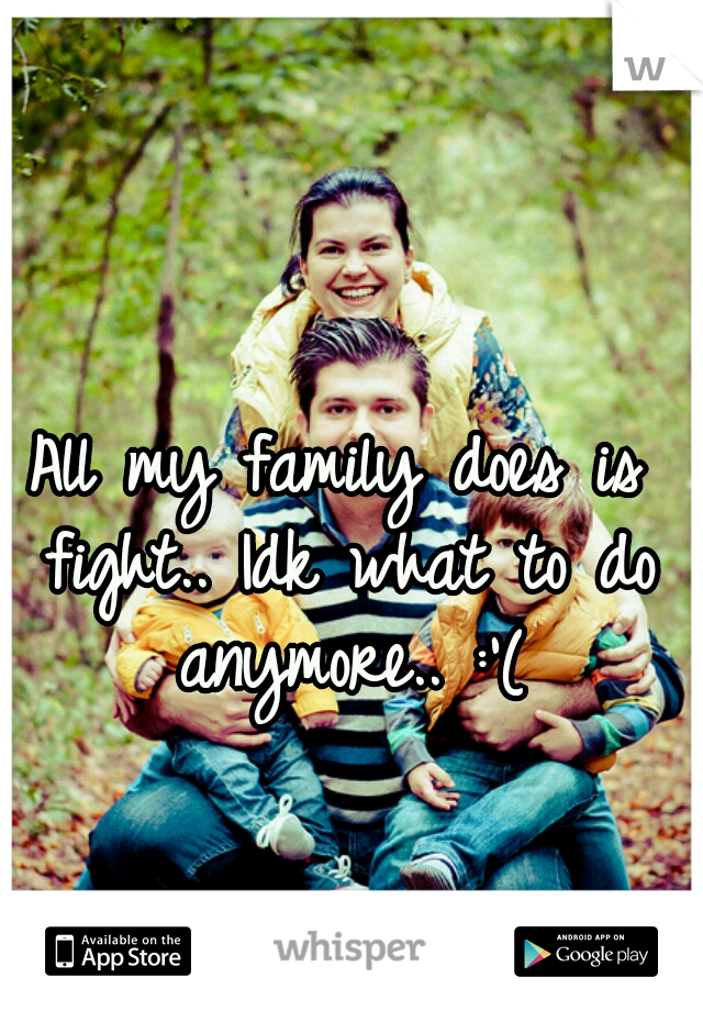 All my family does is fight.. Idk what to do anymore.. :'(