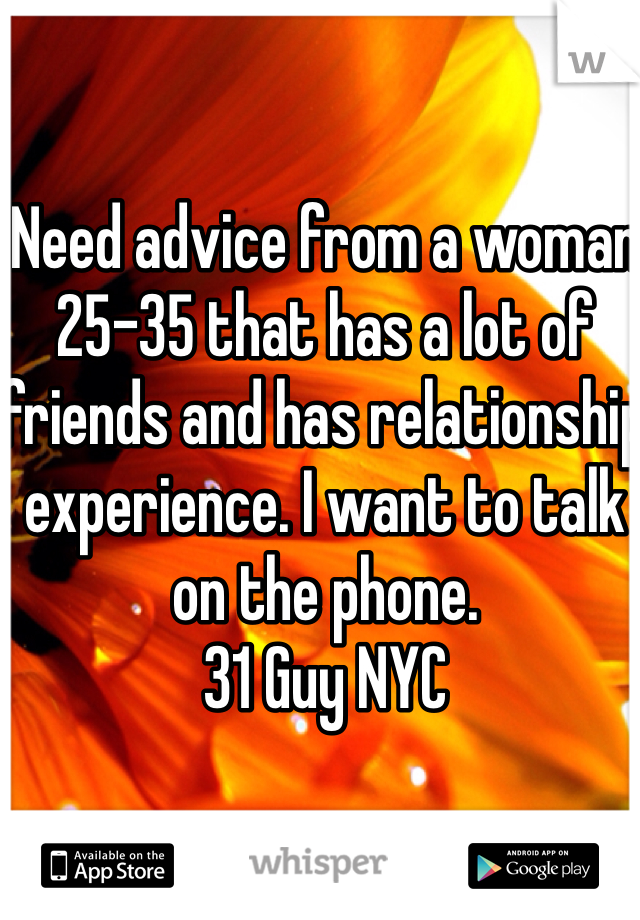 Need advice from a woman 25-35 that has a lot of friends and has relationship experience. I want to talk on the phone.  31 Guy NYC