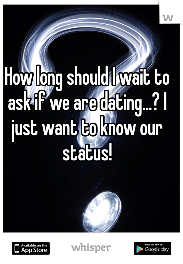 How long should I wait to ask if we are dating...? I just want to know our status!