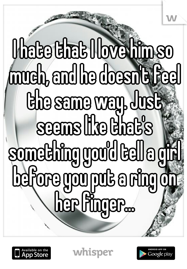 I hate that I love him so much, and he doesn't feel the same way. Just seems like that's something you'd tell a girl before you put a ring on her finger...