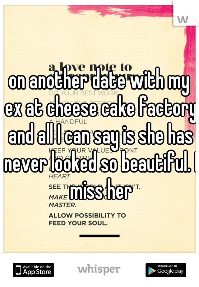 on another date with my ex at cheese cake factory and all I can say is she has never looked so beautiful. I miss her