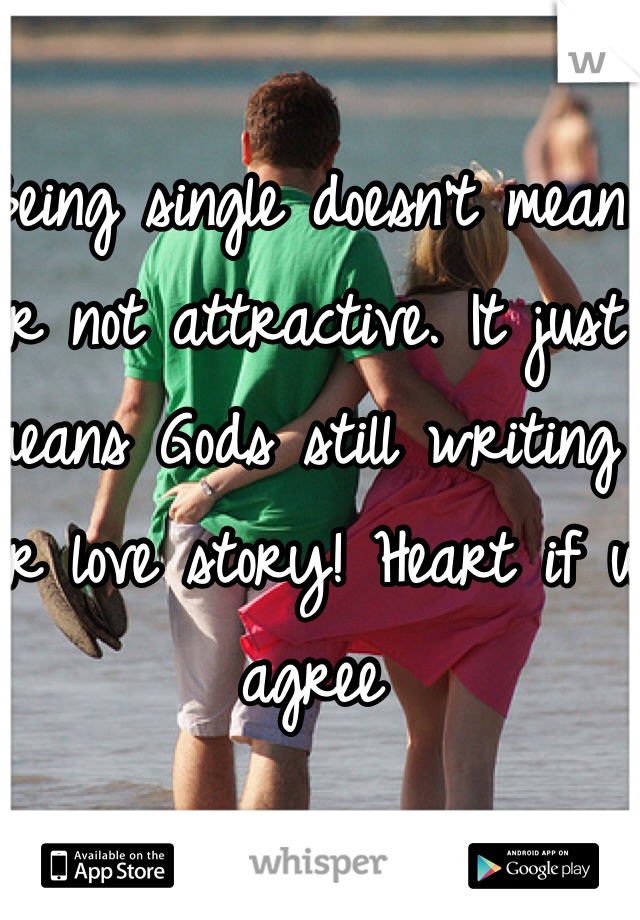 Being single doesn't mean ur not attractive. It just means Gods still writing ur love story! Heart if u agree