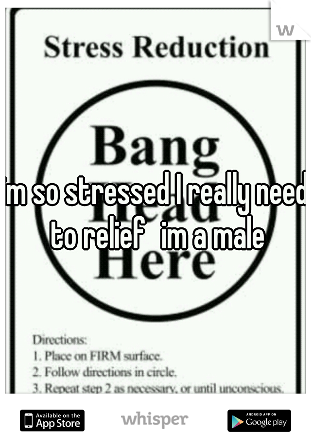 im so stressed I really need to relief im a male