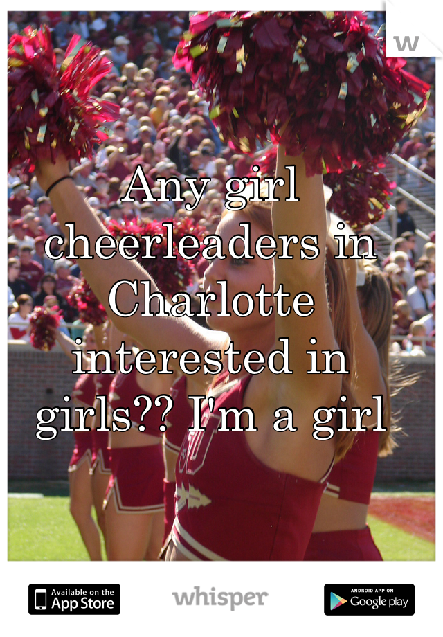 Any girl cheerleaders in Charlotte interested in girls?? I'm a girl