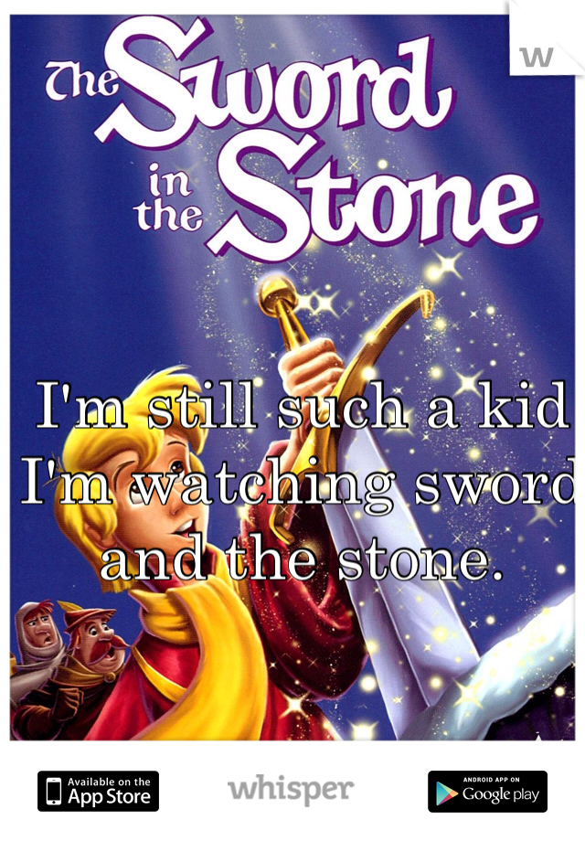I'm still such a kid I'm watching sword and the stone.