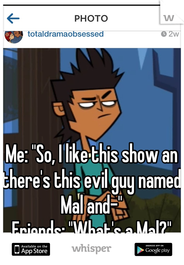 "Me: ""So, I like this show an there's this evil guy named Mal and-"" Friends: ""What's a Mal?"""