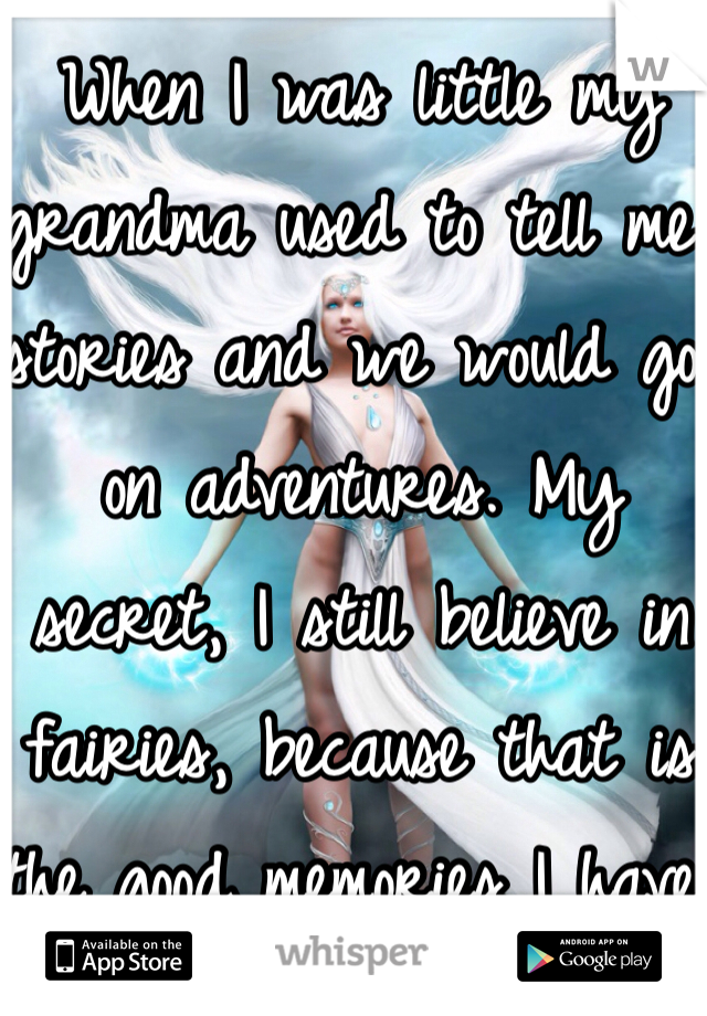 When I was little my grandma used to tell me stories and we would go on adventures. My secret, I still believe in fairies, because that is the good memories I have before she died.