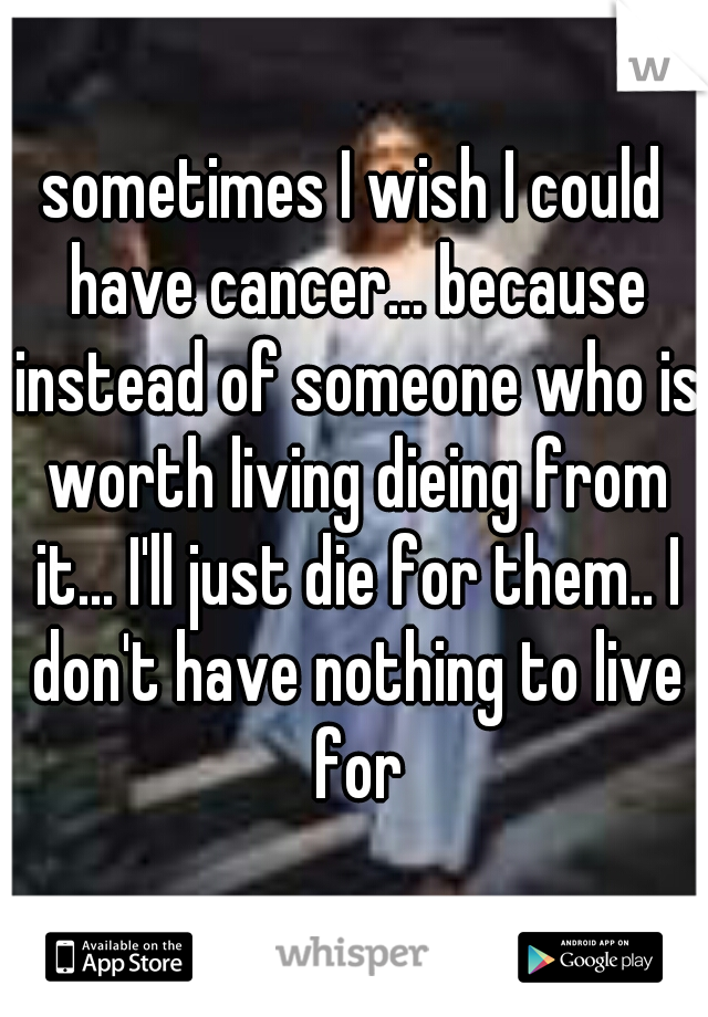 sometimes I wish I could have cancer... because instead of someone who is worth living dieing from it... I'll just die for them.. I don't have nothing to live for