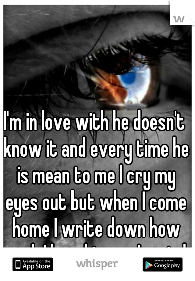 I'm in love with he doesn't know it and every time he is mean to me I cry my eyes out but when I come home I write down how much I love him am I weird