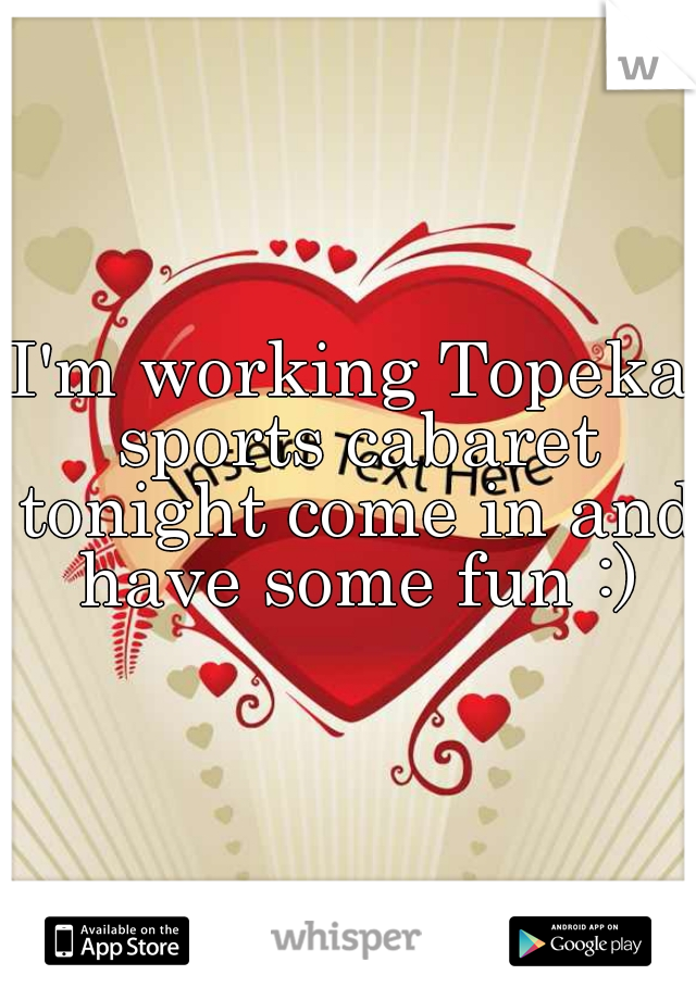 I'm working Topeka sports cabaret tonight come in and have some fun :)