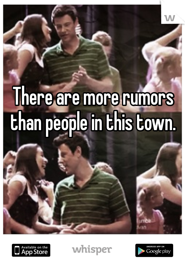 There are more rumors than people in this town.