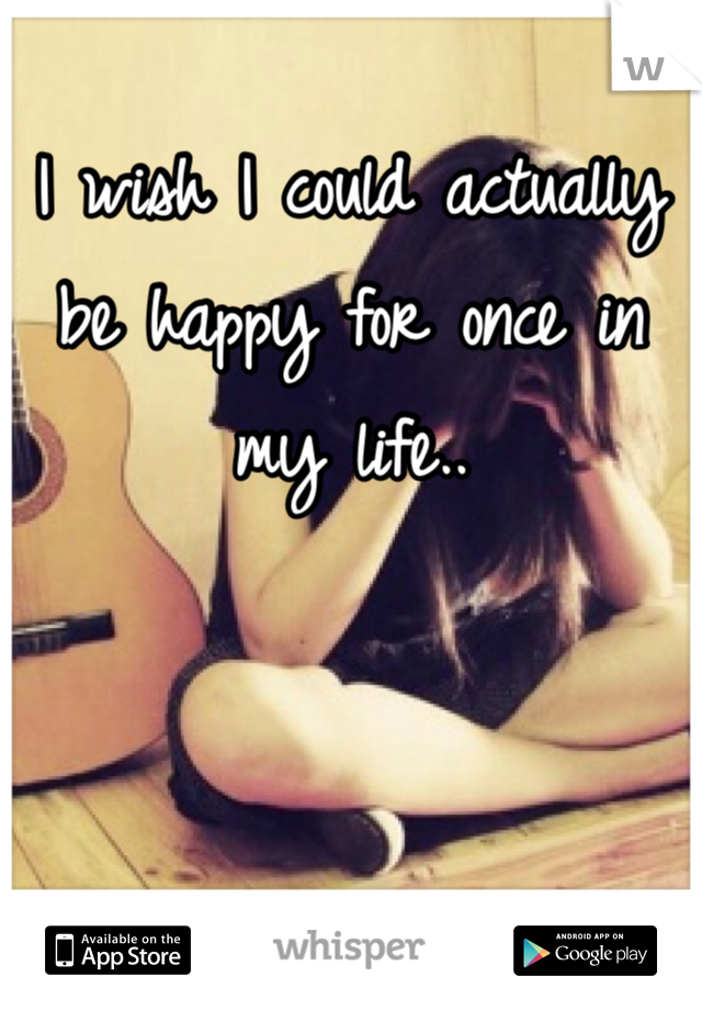I wish I could actually be happy for once in my life..