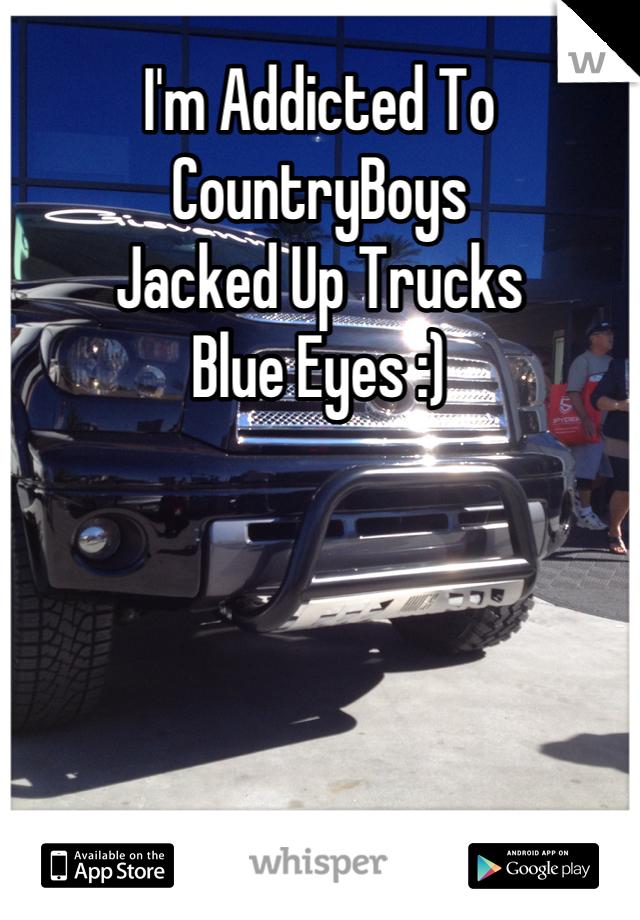 I'm Addicted To CountryBoys Jacked Up Trucks Blue Eyes :)