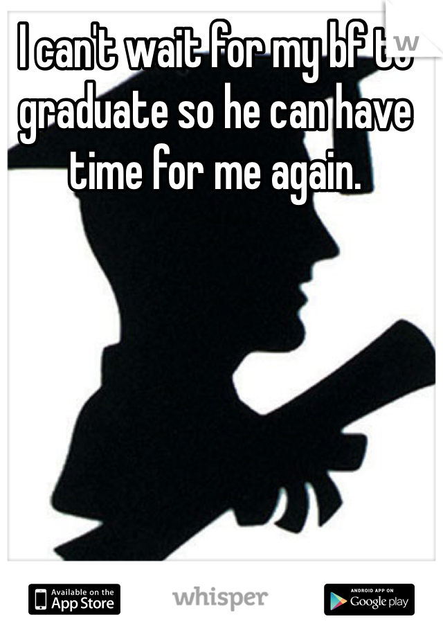 I can't wait for my bf to graduate so he can have time for me again.