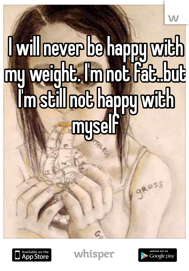 I will never be happy with my weight. I'm not fat..but I'm still not happy with myself