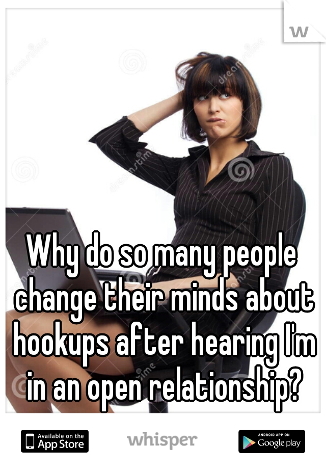 Why do so many people change their minds about hookups after hearing I'm in an open relationship?