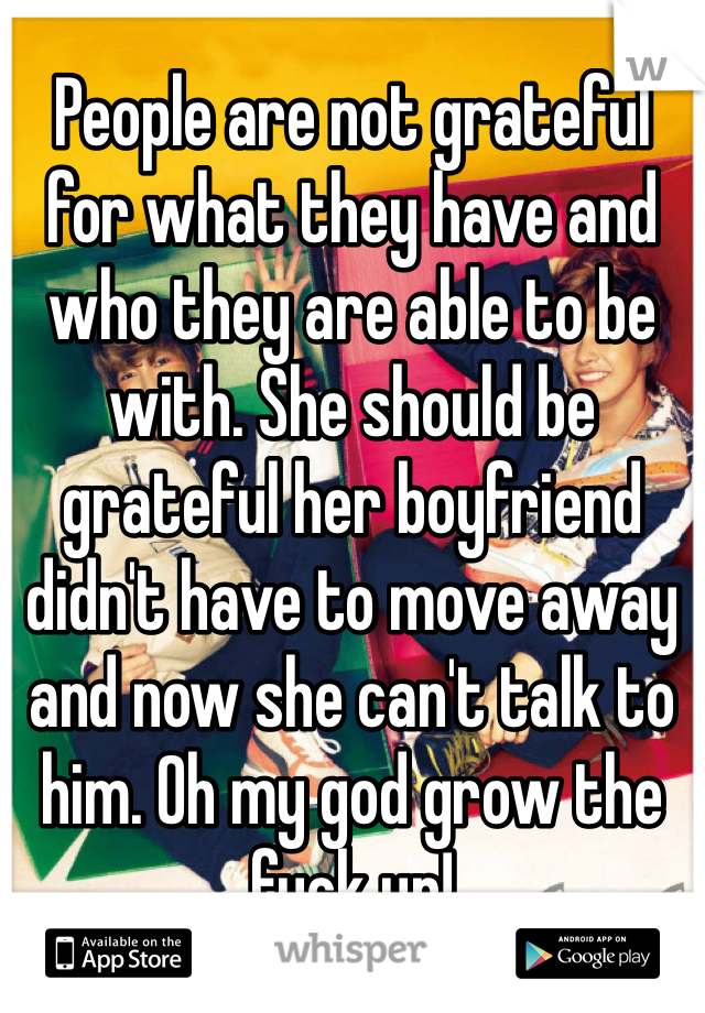 People are not grateful for what they have and who they are able to be with. She should be grateful her boyfriend didn't have to move away and now she can't talk to him. Oh my god grow the fuck up!