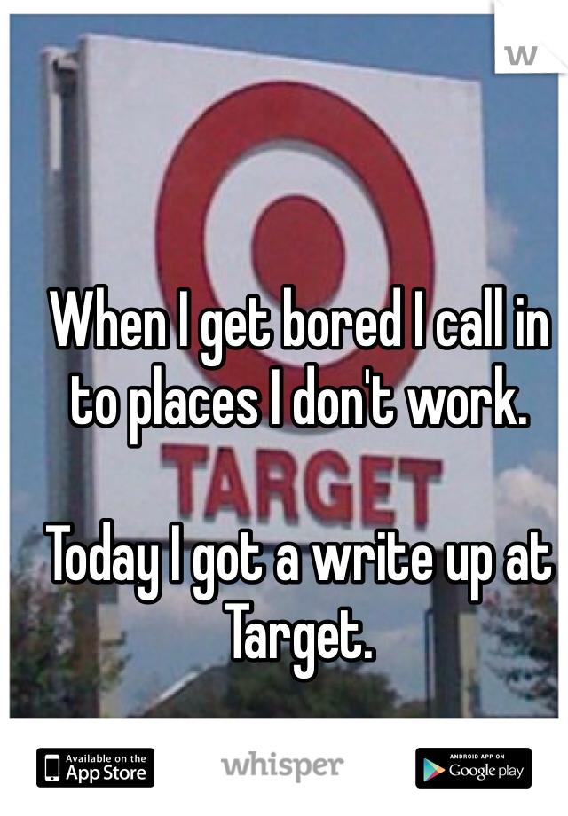 When I get bored I call in to places I don't work.  Today I got a write up at Target.