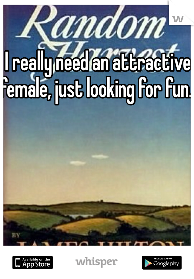 I really need an attractive female, just looking for fun.
