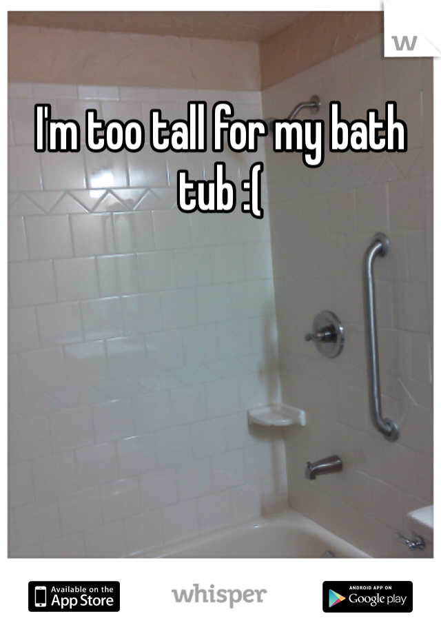 I'm too tall for my bath tub :(
