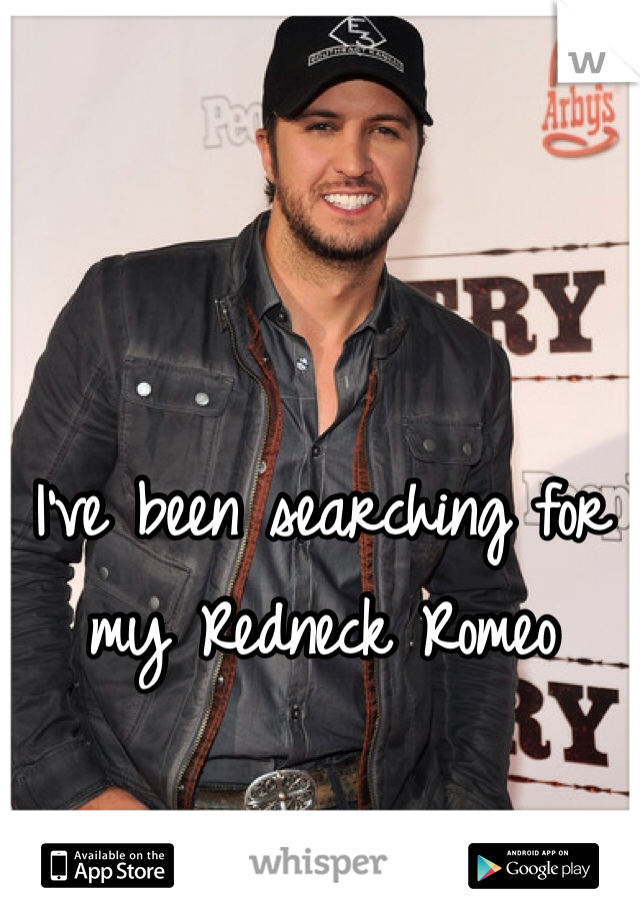 I've been searching for my Redneck Romeo