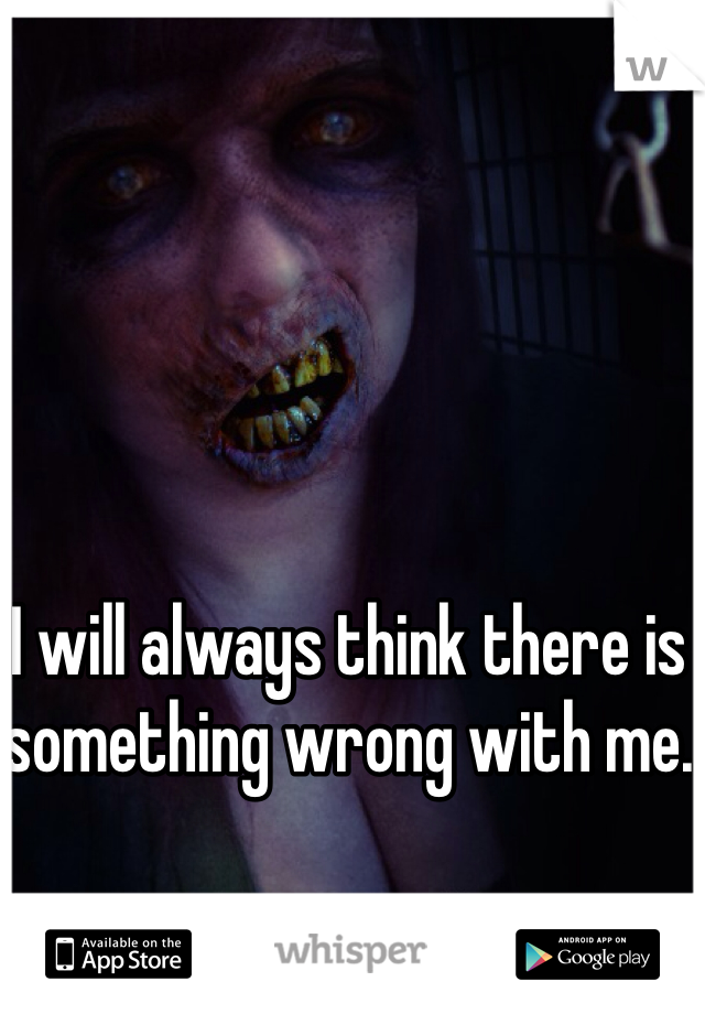 I will always think there is something wrong with me.