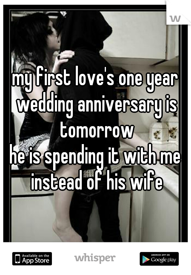 my first love's one year wedding anniversary is tomorrow  he is spending it with me instead of his wife