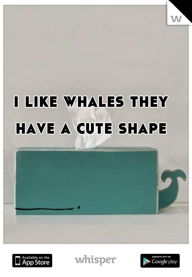 i like whales they have a cute shape