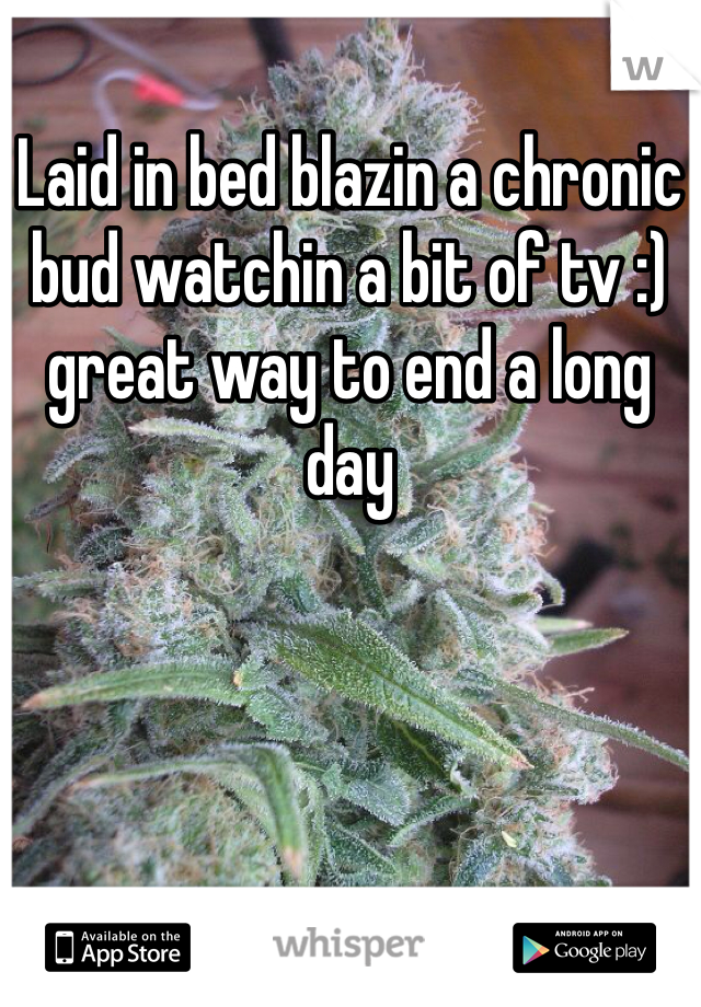 Laid in bed blazin a chronic bud watchin a bit of tv :) great way to end a long day