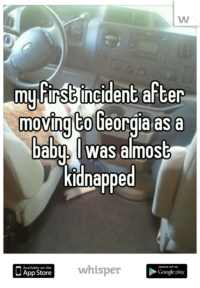 my first incident after moving to Georgia as a baby.  I was almost kidnapped