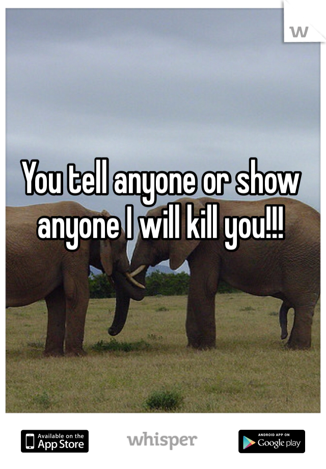 You tell anyone or show anyone I will kill you!!!