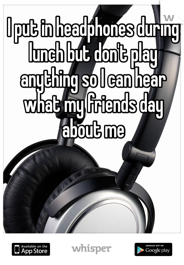 I put in headphones during lunch but don't play anything so I can hear what my friends day about me